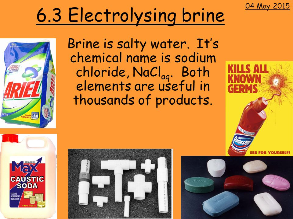 6.3 Electrolysing brine Brine is salty water. It's chemical name is sodium chloride, NaCl aq.