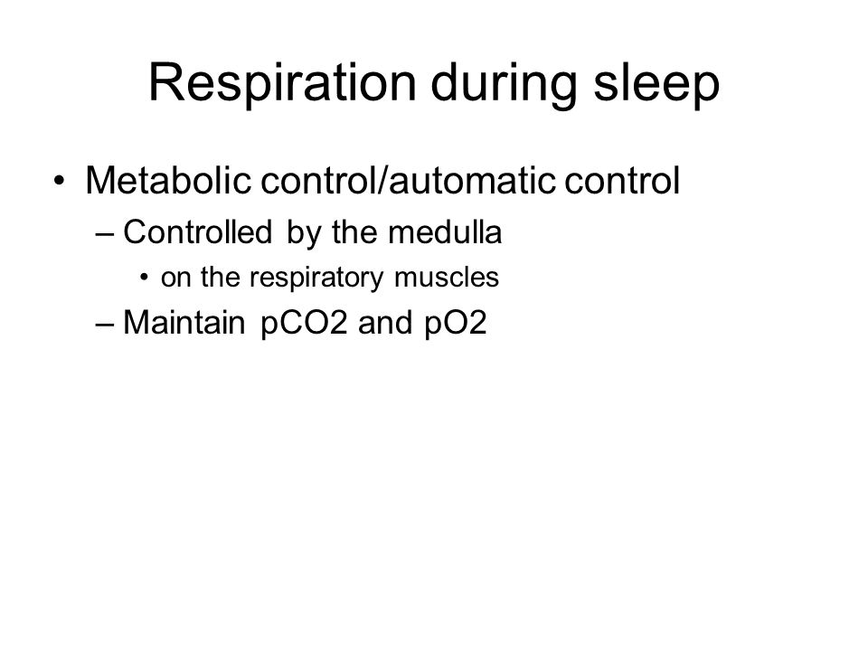 Respiration during sleep Metabolic control/automatic control –Controlled by the medulla on the respiratory muscles –Maintain pCO2 and pO2