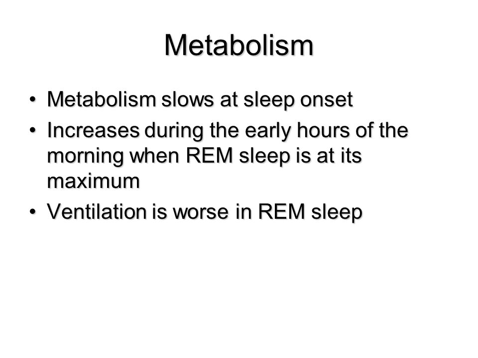 Metabolism Metabolism slows at sleep onsetMetabolism slows at sleep onset Increases during the early hours of the morning when REM sleep is at its max