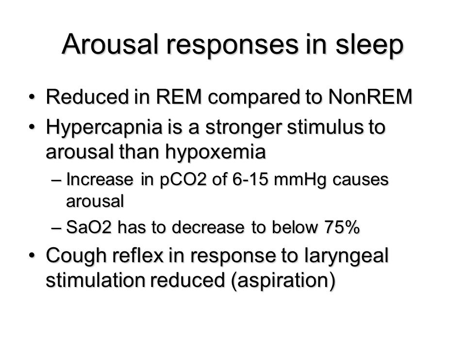 Arousal responses in sleep Reduced in REM compared to NonREMReduced in REM compared to NonREM Hypercapnia is a stronger stimulus to arousal than hypoxemiaHypercapnia is a stronger stimulus to arousal than hypoxemia –Increase in pCO2 of 6-15 mmHg causes arousal –SaO2 has to decrease to below 75% Cough reflex in response to laryngeal stimulation reduced (aspiration)Cough reflex in response to laryngeal stimulation reduced (aspiration)