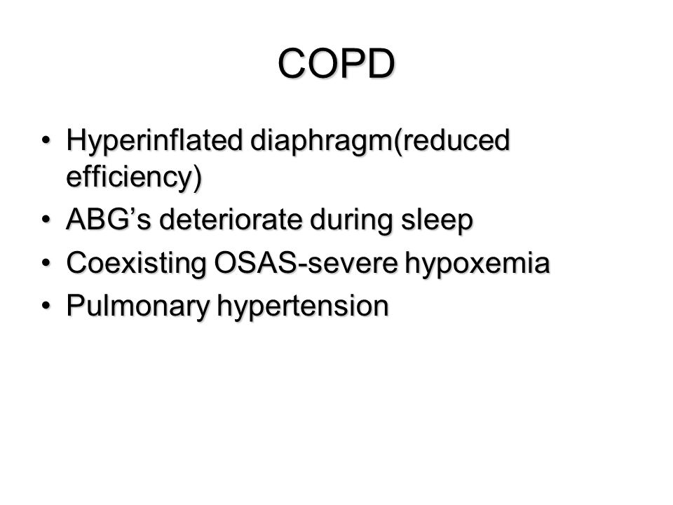 COPD Hyperinflated diaphragm(reduced efficiency)Hyperinflated diaphragm(reduced efficiency) ABG's deteriorate during sleepABG's deteriorate during sle