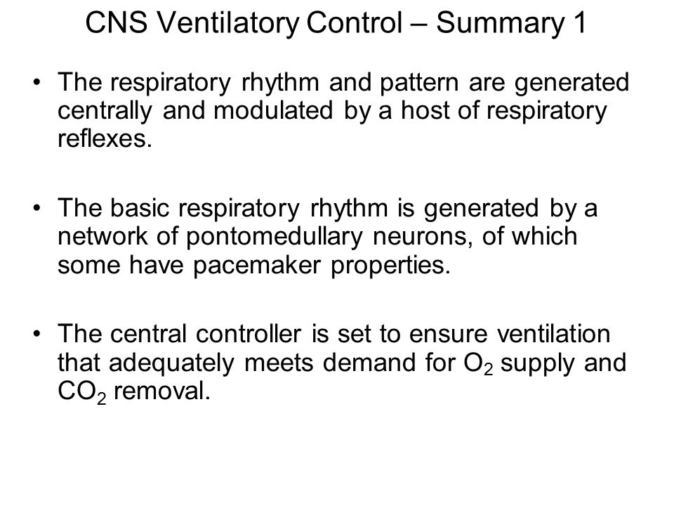 CNS Ventilatory Control – Summary 1 The respiratory rhythm and pattern are generated centrally and modulated by a host of respiratory reflexes. The ba