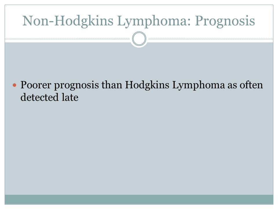 Non-Hodgkins Lymphoma: Prognosis Poorer prognosis than Hodgkins Lymphoma as often detected late