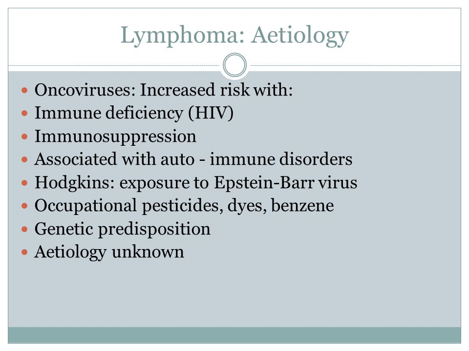 Lymphoma: Aetiology Oncoviruses: Increased risk with: Immune deficiency (HIV) Immunosuppression Associated with auto - immune disorders Hodgkins: exposure to Epstein-Barr virus Occupational pesticides, dyes, benzene Genetic predisposition Aetiology unknown