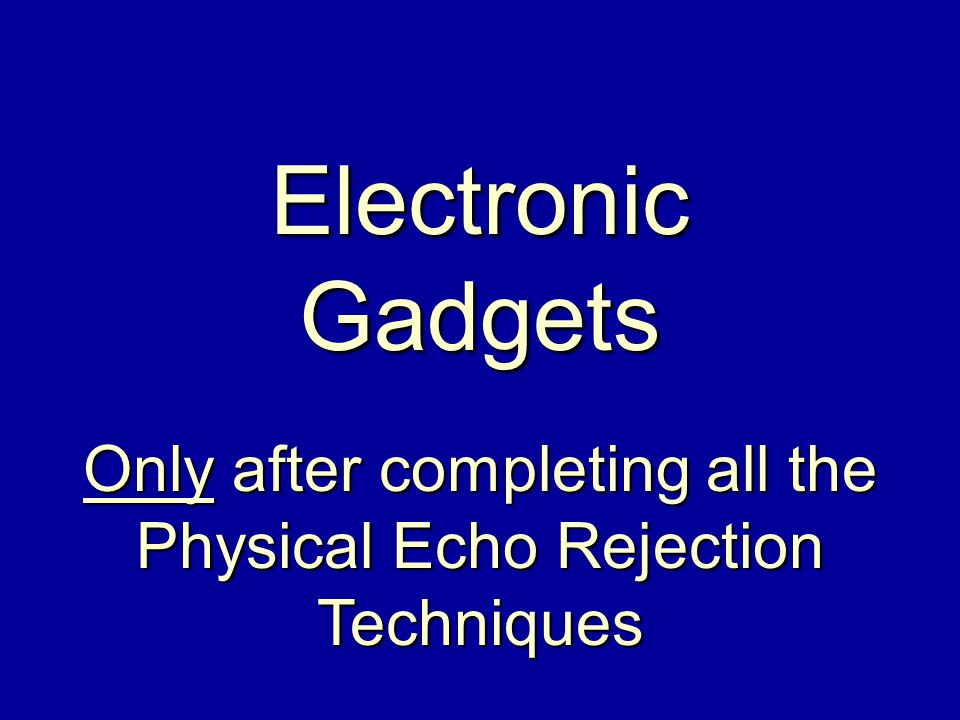 Electronic Gadgets Only after completing all the Physical Echo Rejection Techniques