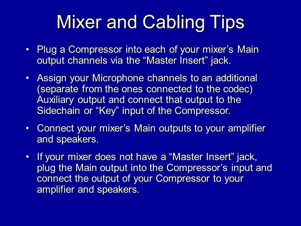 Mixer and Cabling Tips Plug a Compressor into each of your mixer's Main output channels via the Master Insert jack.Plug a Compressor into each of your mixer's Main output channels via the Master Insert jack.