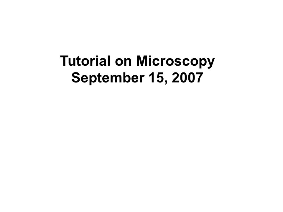 Tutorial on Microscopy September 15, 2007