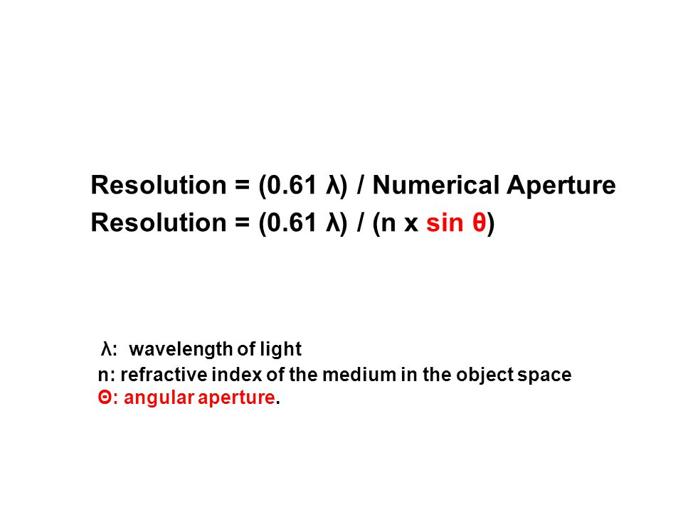 Resolution = (0.61 λ) / Numerical Aperture n: refractive index of the medium in the object space Θ: angular aperture.