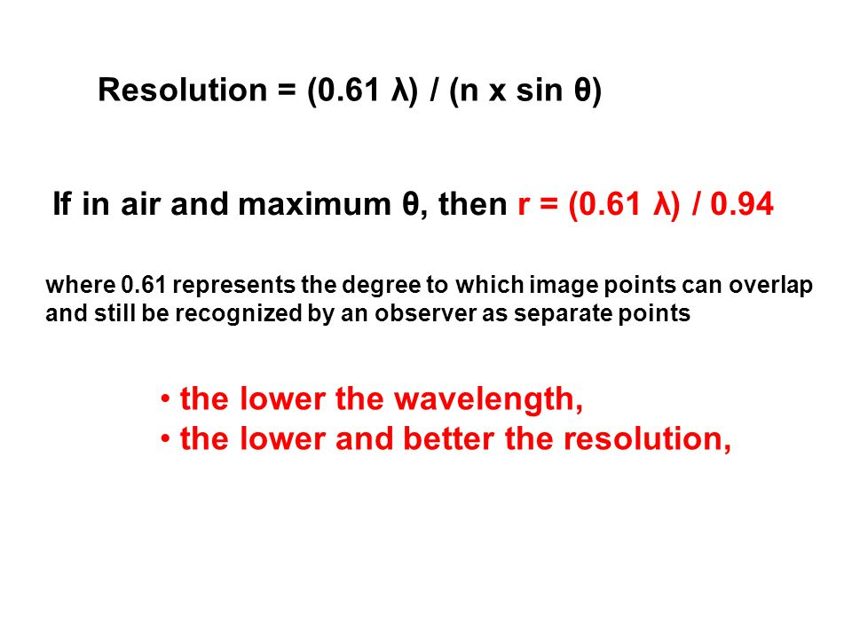 Resolution = (0.61 λ) / (n x sin θ) where 0.61 represents the degree to which image points can overlap and still be recognized by an observer as separate points the lower the wavelength, the lower and better the resolution, If in air and maximum θ, then r = (0.61 λ) / 0.94