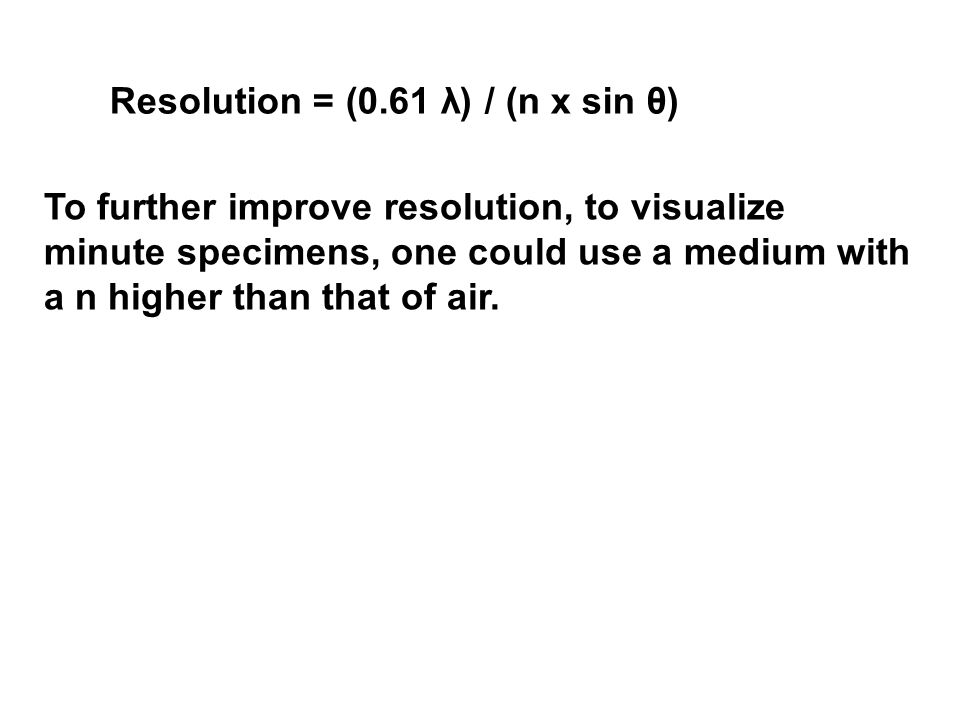Resolution = (0.61 λ) / (n x sin θ) To further improve resolution, to visualize minute specimens, one could use a medium with a n higher than that of air.