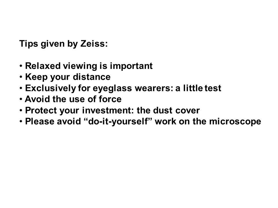 Tips given by Zeiss: Relaxed viewing is important Keep your distance Exclusively for eyeglass wearers: a little test Avoid the use of force Protect your investment: the dust cover Please avoid do-it-yourself work on the microscope