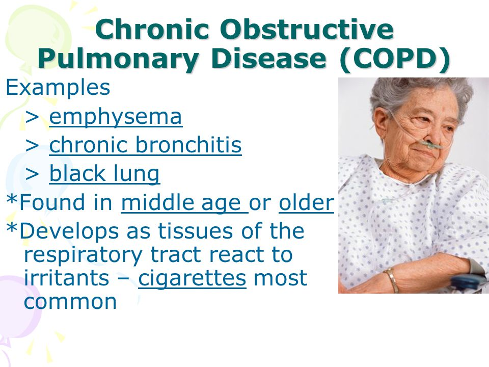 Chronic Obstructive Pulmonary Disease (COPD) Examples > emphysema > chronic bronchitis > black lung *Found in middle age or older *Develops as tissues of the respiratory tract react to irritants – cigarettes most common