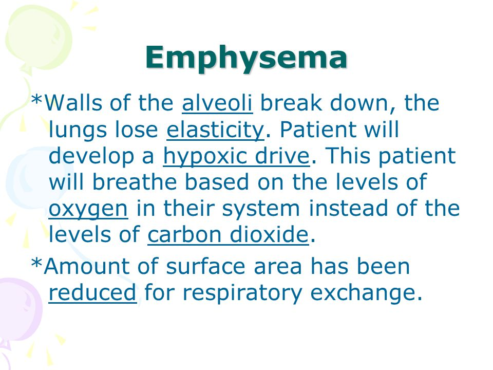 Emphysema *Walls of the alveoli break down, the lungs lose elasticity.