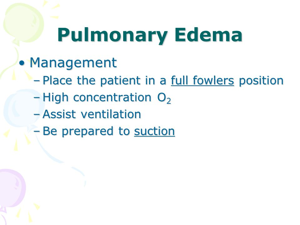 Pulmonary Edema ManagementManagement –Place the patient in a full fowlers position –High concentration O 2 –Assist ventilation –Be prepared to suction