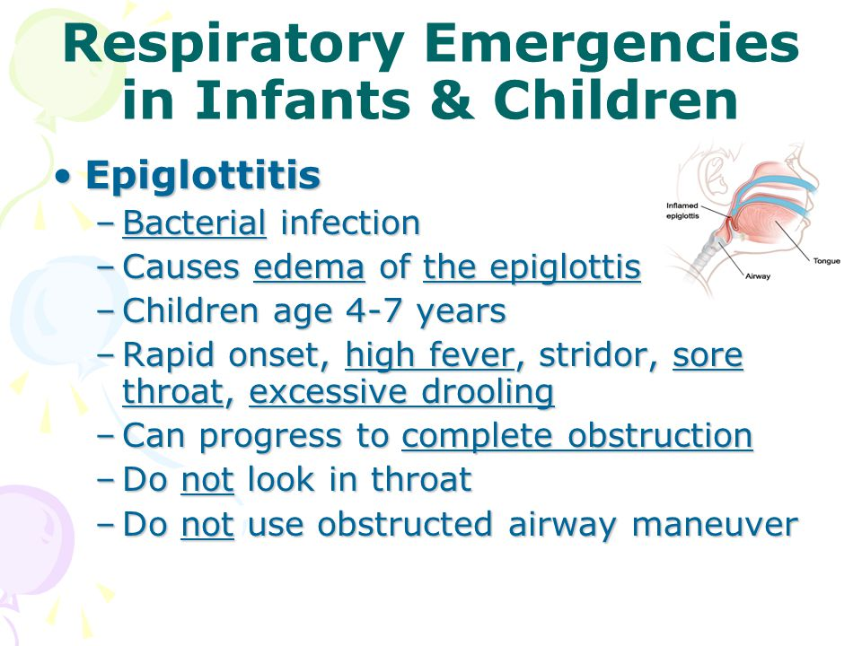 Respiratory Emergencies in Infants & Children EpiglottitisEpiglottitis –Bacterial infection –Causes edema of the epiglottis –Children age 4-7 years –Rapid onset, high fever, stridor, sore throat, excessive drooling –Can progress to complete obstruction –Do not look in throat –Do not use obstructed airway maneuver