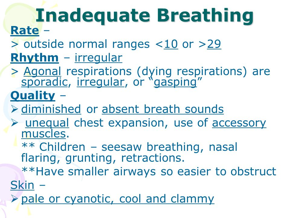 Inadequate Breathing Rate – > outside normal ranges 29 Rhythm – irregular > Agonal respirations (dying respirations) are sporadic, irregular, or gasping Quality –  diminished or absent breath sounds  unequal chest expansion, use of accessory muscles.