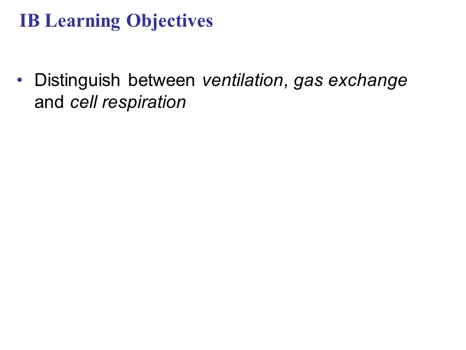 IB Learning Objectives Distinguish between ventilation, gas exchange and cell respiration
