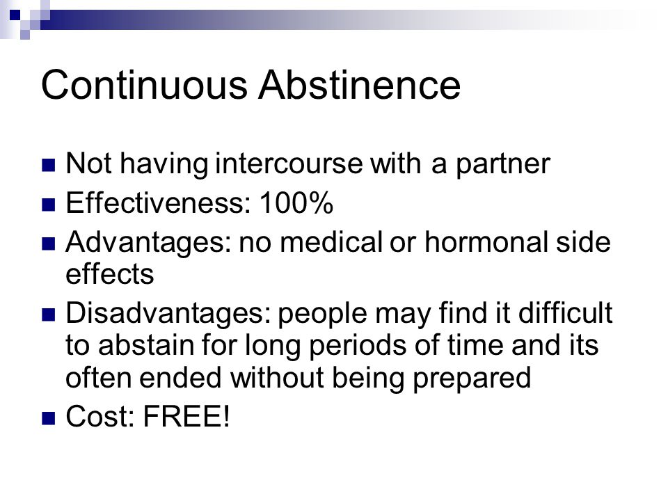 Continuous Abstinence Not having intercourse with a partner Effectiveness: 100% Advantages: no medical or hormonal side effects Disadvantages: people may find it difficult to abstain for long periods of time and its often ended without being prepared Cost: FREE!