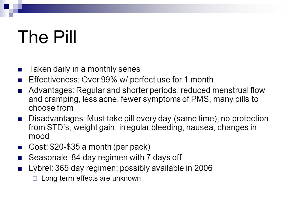 The Pill Taken daily in a monthly series Effectiveness: Over 99% w/ perfect use for 1 month Advantages: Regular and shorter periods, reduced menstrual flow and cramping, less acne, fewer symptoms of PMS, many pills to choose from Disadvantages: Must take pill every day (same time), no protection from STD's, weight gain, irregular bleeding, nausea, changes in mood Cost: $20-$35 a month (per pack) Seasonale: 84 day regimen with 7 days off Lybrel: 365 day regimen; possibly available in 2006  Long term effects are unknown