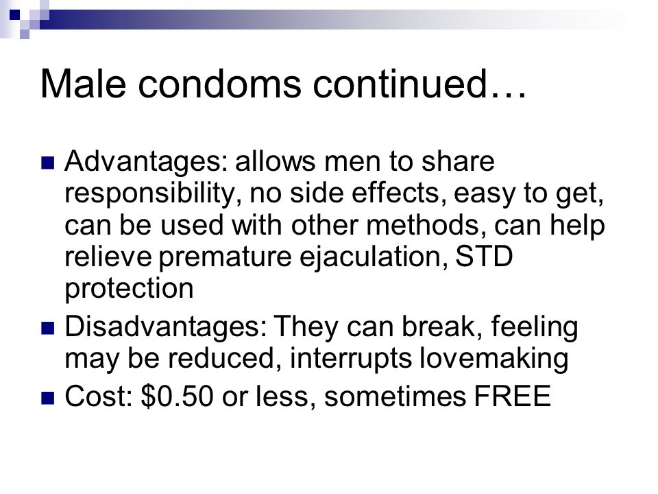 Male condoms continued… Advantages: allows men to share responsibility, no side effects, easy to get, can be used with other methods, can help relieve premature ejaculation, STD protection Disadvantages: They can break, feeling may be reduced, interrupts lovemaking Cost: $0.50 or less, sometimes FREE