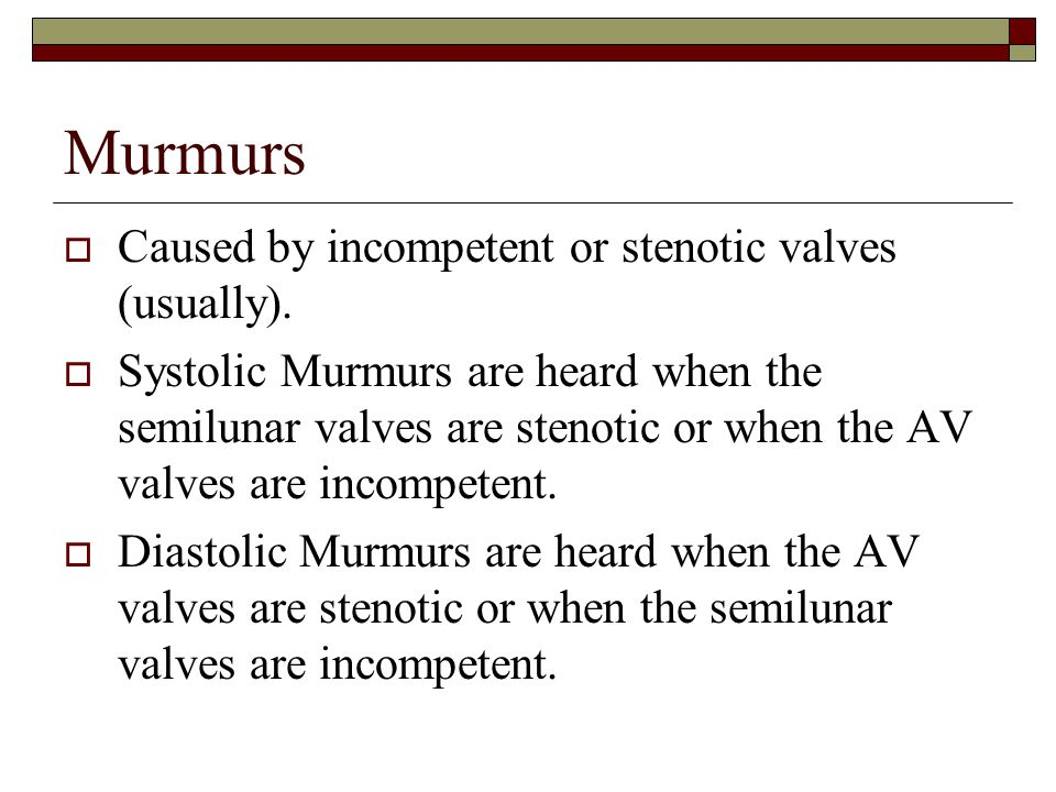 Murmurs  Caused by incompetent or stenotic valves (usually).  Systolic Murmurs are heard when the semilunar valves are stenotic or when the AV valve