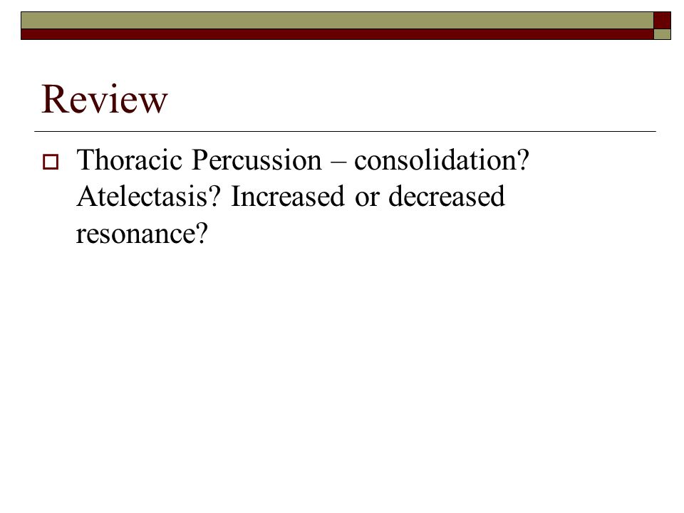 Review  Thoracic Percussion – consolidation? Atelectasis? Increased or decreased resonance?