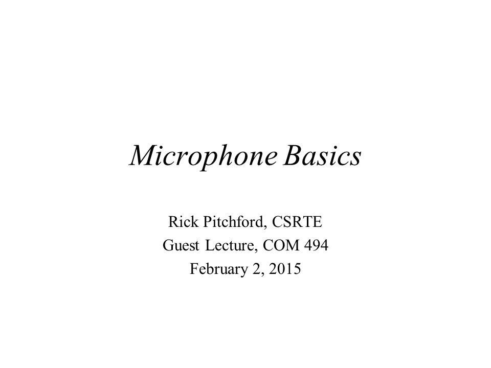 Microphone Basics Rick Pitchford, CSRTE Guest Lecture, COM 494 February 2, 2015