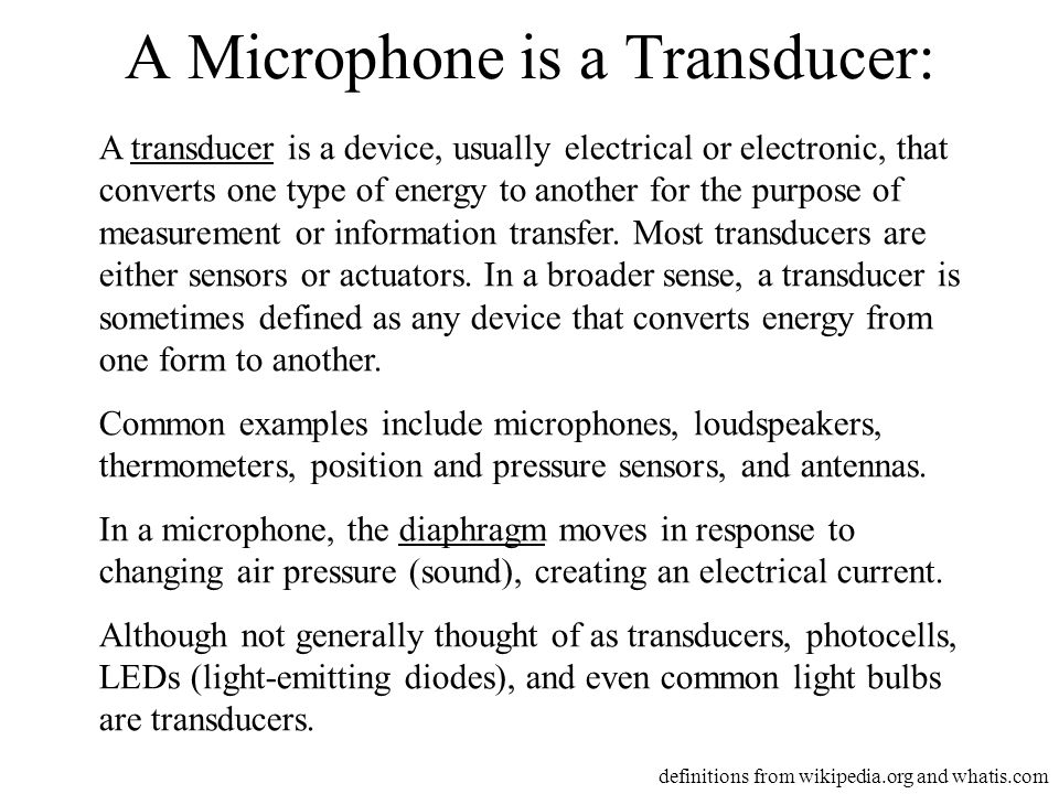 A Microphone is a Transducer: A transducer is a device, usually electrical or electronic, that converts one type of energy to another for the purpose of measurement or information transfer.
