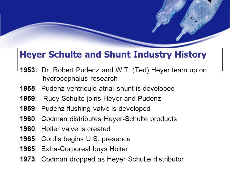 Heyer Schulte and Shunt Industry History 1953: Dr. Robert Pudenz and W.T. (Ted) Heyer team up on hydrocephalus research 1955: Pudenz ventriculo-atrial