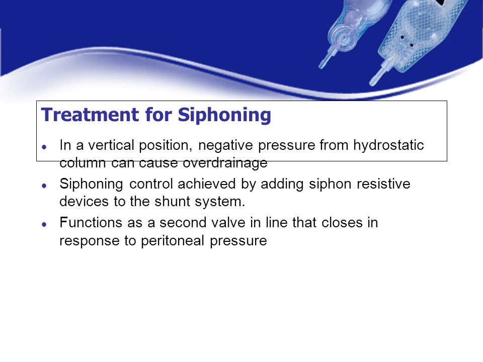 Treatment for Siphoning In a vertical position, negative pressure from hydrostatic column can cause overdrainage Siphoning control achieved by adding