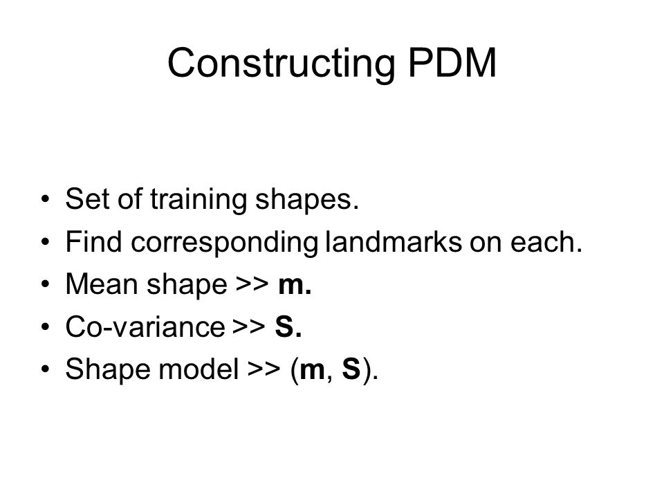Constructing PDM Set of training shapes. Find corresponding landmarks on each. Mean shape >> m. Co-variance >> S. Shape model >> (m, S).