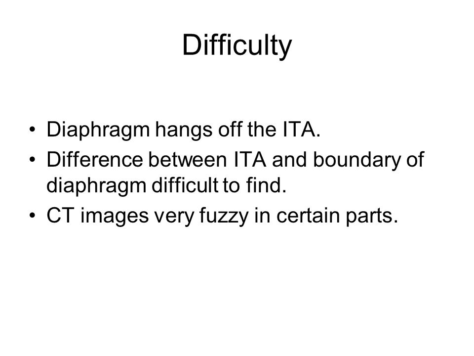 Difficulty Diaphragm hangs off the ITA. Difference between ITA and boundary of diaphragm difficult to find. CT images very fuzzy in certain parts.