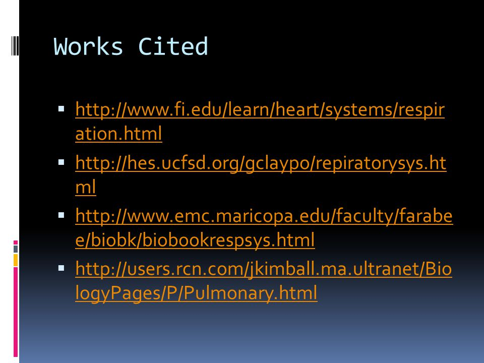Works Cited  http://www.fi.edu/learn/heart/systems/respir ation.html http://www.fi.edu/learn/heart/systems/respir ation.html  http://hes.ucfsd.org/gclaypo/repiratorysys.ht ml http://hes.ucfsd.org/gclaypo/repiratorysys.ht ml  http://www.emc.maricopa.edu/faculty/farabe e/biobk/biobookrespsys.html http://www.emc.maricopa.edu/faculty/farabe e/biobk/biobookrespsys.html  http://users.rcn.com/jkimball.ma.ultranet/Bio logyPages/P/Pulmonary.html http://users.rcn.com/jkimball.ma.ultranet/Bio logyPages/P/Pulmonary.html