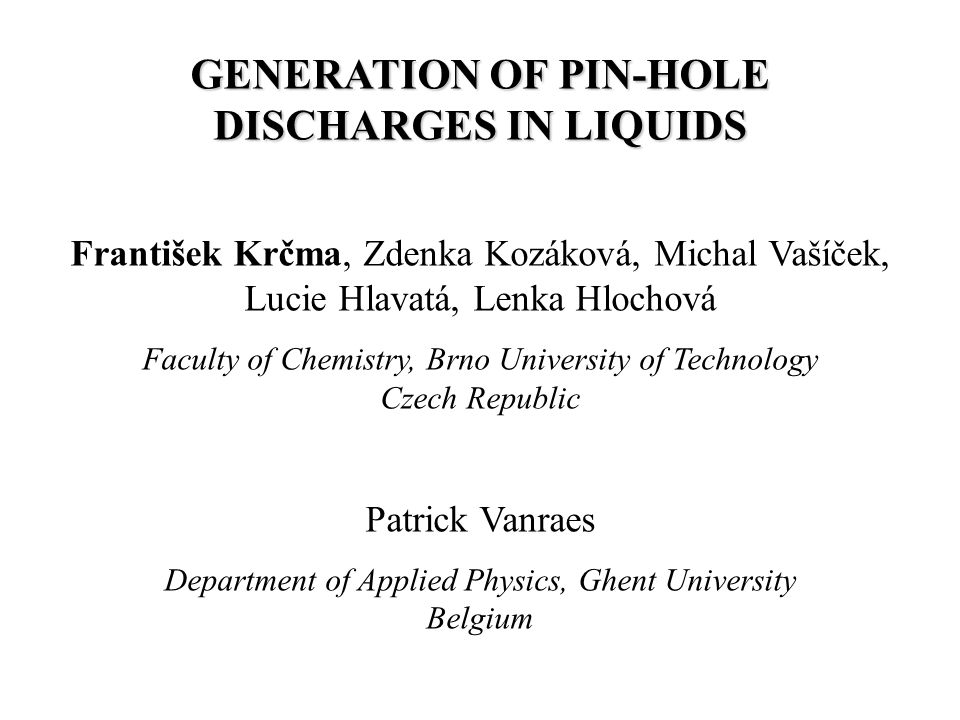 GENERATION OF PIN-HOLE DISCHARGES IN LIQUIDS František Krčma, Zdenka Kozáková, Michal Vašíček, Lucie Hlavatá, Lenka Hlochová Faculty of Chemistry, Brno University of Technology Czech Republic Patrick Vanraes Department of Applied Physics, Ghent University Belgium