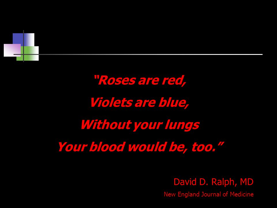 """""""Roses are red, Violets are blue, Without your lungs Your blood would be, too."""" David D. Ralph, MD New England Journal of Medicine"""