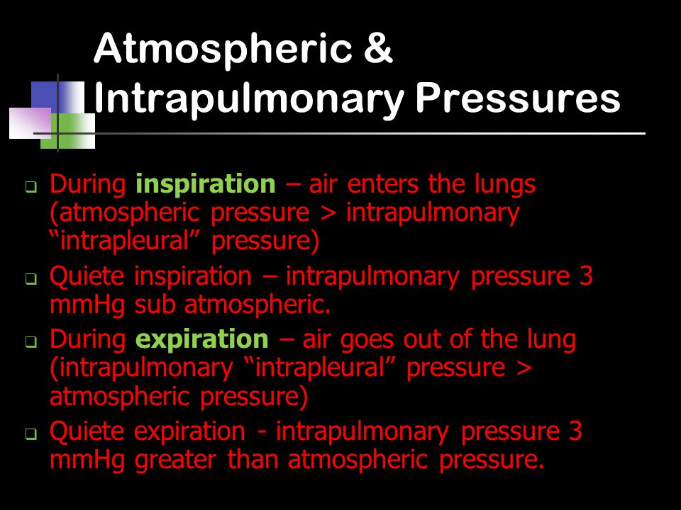 Atmospheric & Intrapulmonary Pressures  During inspiration – air enters the lungs (atmospheric pressure > intrapulmonary intrapleural pressure)  Quiete inspiration – intrapulmonary pressure 3 mmHg sub atmospheric.