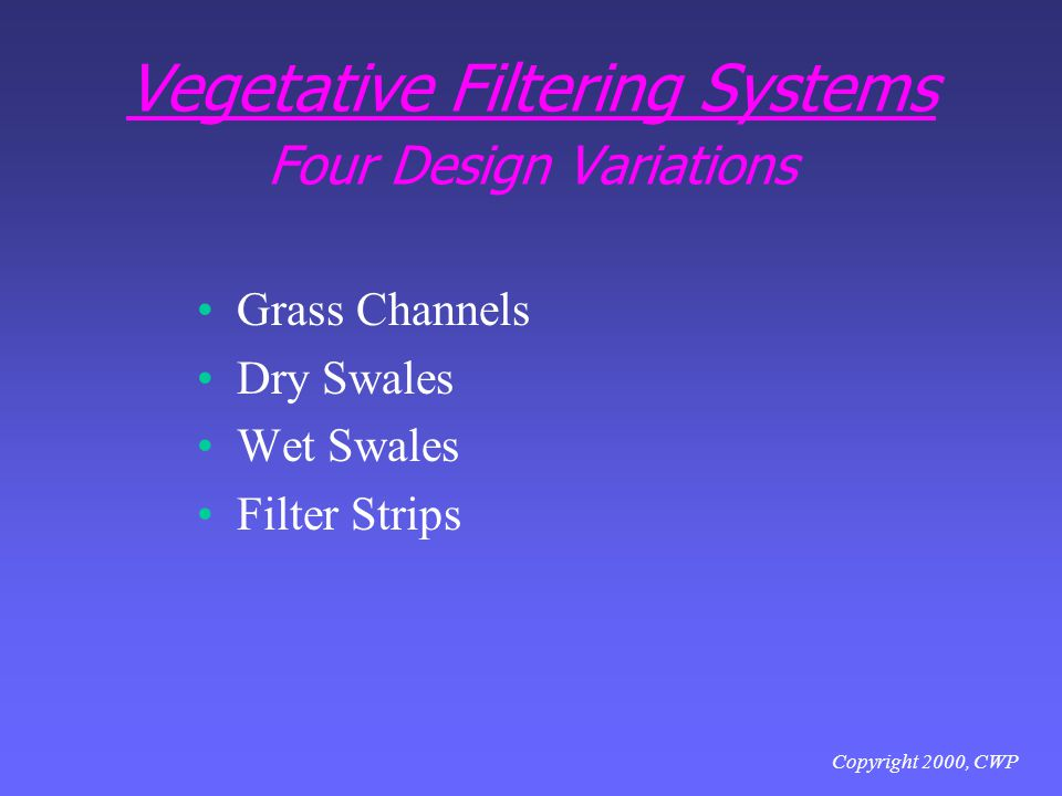 Copyright 2000, CWP Vegetative Filtering Systems Four Design Variations Grass Channels Dry Swales Wet Swales Filter Strips
