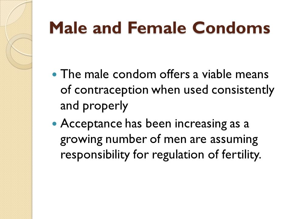 Male and Female Condoms The male condom offers a viable means of contraception when used consistently and properly Acceptance has been increasing as a growing number of men are assuming responsibility for regulation of fertility.