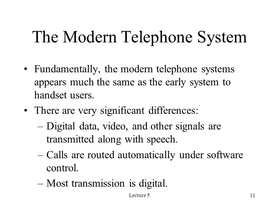 Lecture 511 The Modern Telephone System Fundamentally, the modern telephone systems appears much the same as the early system to handset users.