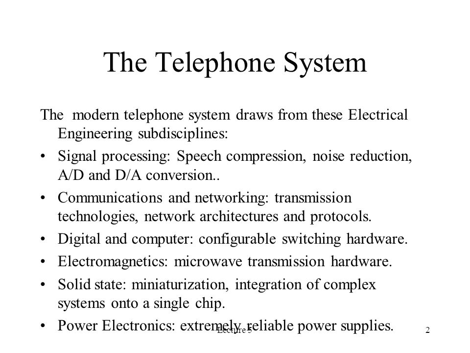 Lecture 52 The Telephone System The modern telephone system draws from these Electrical Engineering subdisciplines: Signal processing: Speech compression, noise reduction, A/D and D/A conversion..