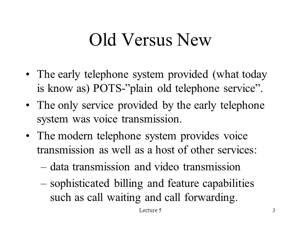 Lecture 53 Old Versus New The early telephone system provided (what today is know as) POTS- plain old telephone service .
