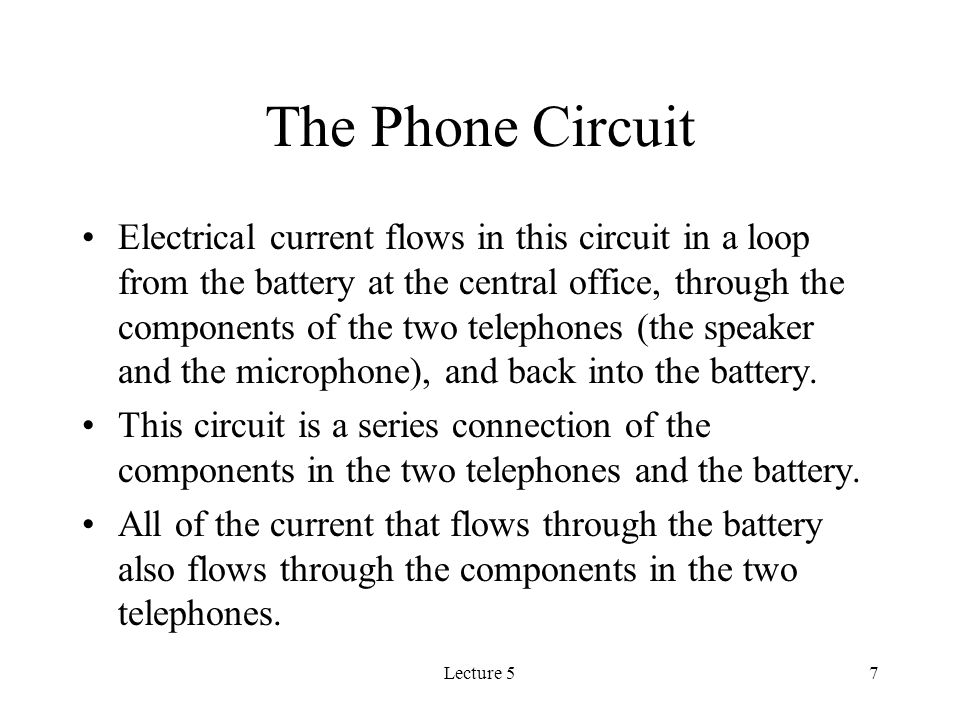 Lecture 57 The Phone Circuit Electrical current flows in this circuit in a loop from the battery at the central office, through the components of the two telephones (the speaker and the microphone), and back into the battery.