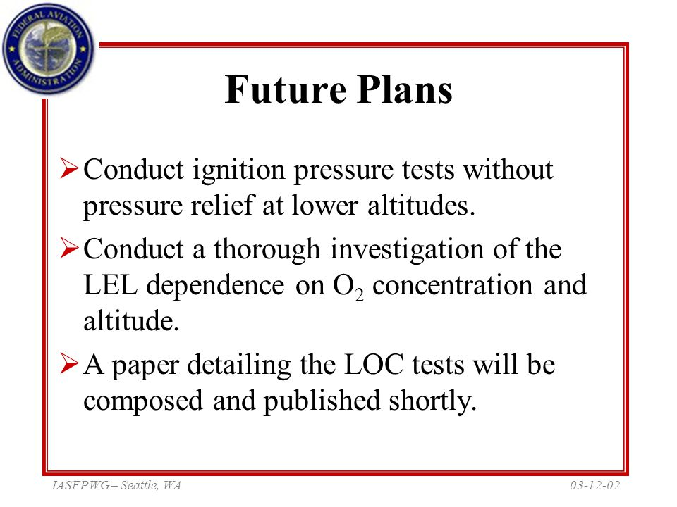 03-12-02IASFPWG – Seattle, WA Future Plans  Conduct ignition pressure tests without pressure relief at lower altitudes.