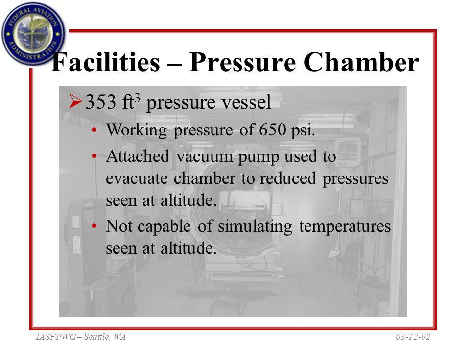 03-12-02IASFPWG – Seattle, WA Facilities – Pressure Chamber  353 ft 3 pressure vessel Working pressure of 650 psi. Attached vacuum pump used to evacu