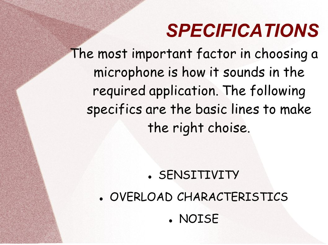 SPECIFICATIONS The most important factor in choosing a microphone is how it sounds in the required application.