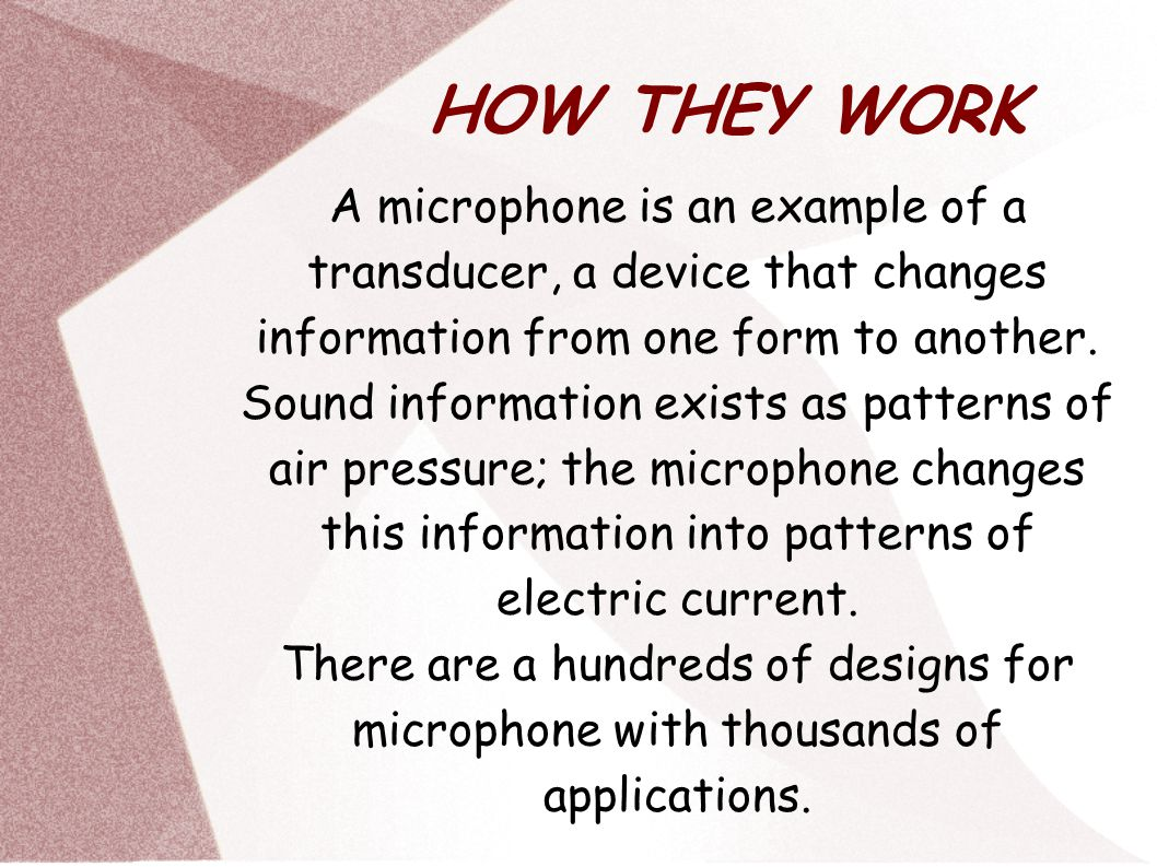 HOW THEY WORK A microphone is an example of a transducer, a device that changes information from one form to another.