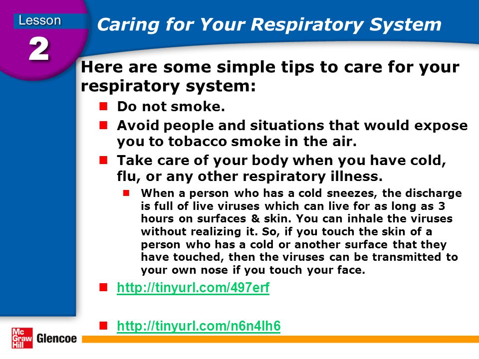 Caring for Your Respiratory System Here are some simple tips to care for your respiratory system: Do not smoke.