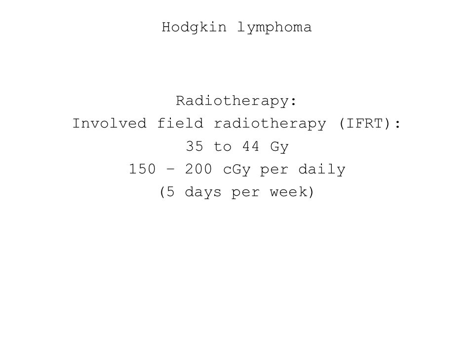 Hodgkin lymphoma Radiotherapy: Involved field radiotherapy (IFRT): 35 to 44 Gy 150 – 200 cGy per daily (5 days per week)