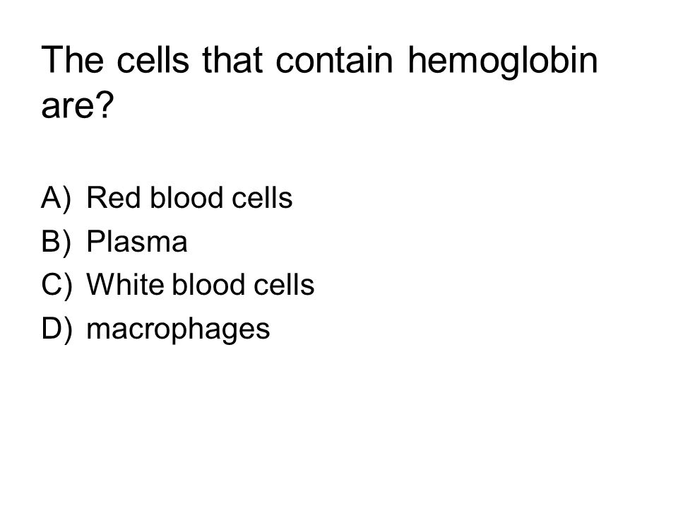 The cells that contain hemoglobin are A)Red blood cells B)Plasma C)White blood cells D)macrophages