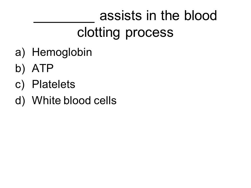 ________ assists in the blood clotting process a)Hemoglobin b)ATP c)Platelets d)White blood cells